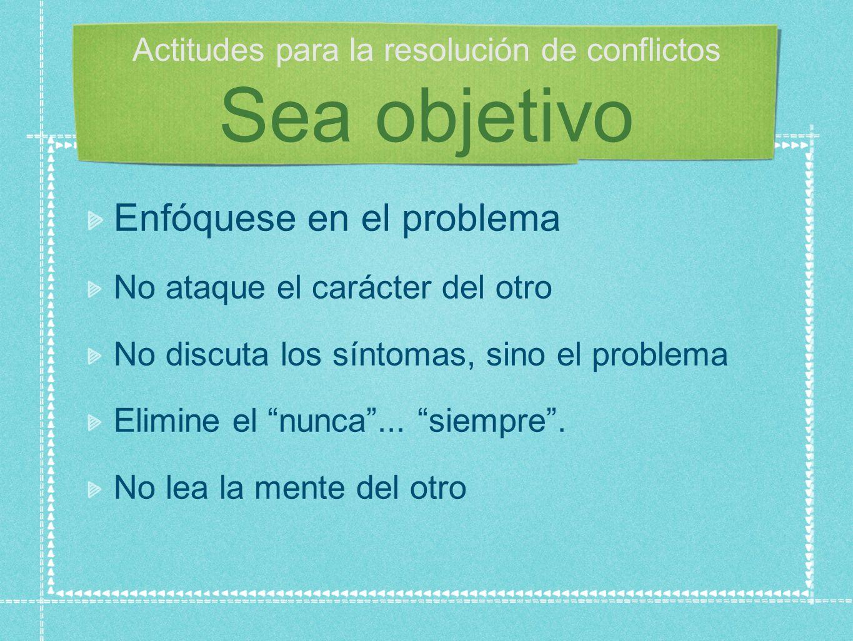 Actitudes para la resolución de conflictos Sea objetivo Enfóquese en el problema No ataque el carácter del otro No discuta los síntomas, sino el problema Elimine el nunca...