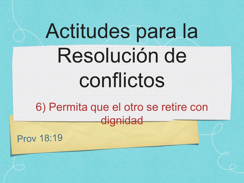Prov 18:19 Actitudes para la Resolución de conflictos 6) Permita que el otro se retire con dignidad