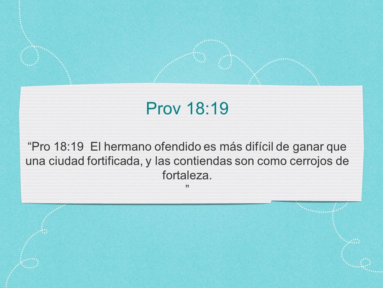 Prov 18:19 Pro 18:19 El hermano ofendido es más difícil de ganar que una ciudad fortificada, y las contiendas son como cerrojos de fortaleza.