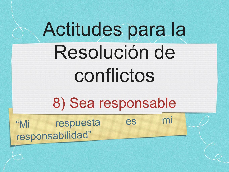 Mi respuesta es mi responsabilidad Actitudes para la Resolución de conflictos 8) Sea responsable