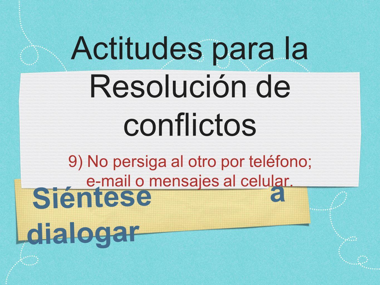Siéntese a dialogar Actitudes para la Resolución de conflictos 9) No persiga al otro por teléfono; e-mail o mensajes al celular.