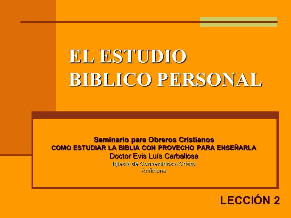 EL ESTUDIO BIBLICO PERSONAL Seminario para Obreros Cristianos COMO ESTUDIAR LA BIBLIA CON PROVECHO PARA ENSEÑARLA Doctor Evis Luís Carballosa Iglesia