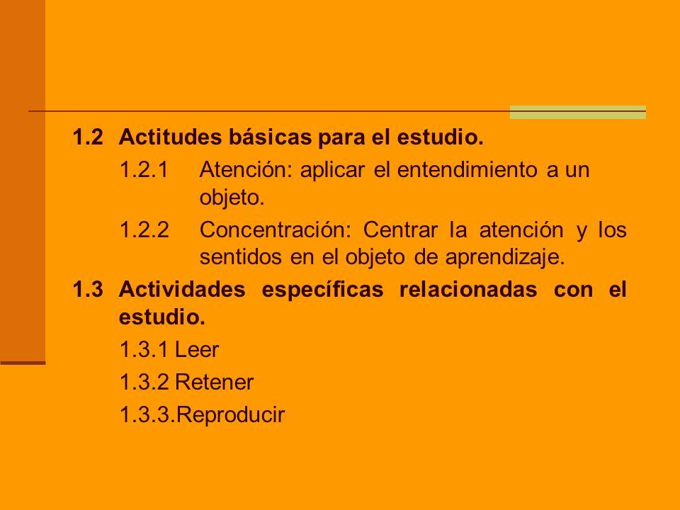 1.2Actitudes básicas para el estudio. 1.2.1 Atención: aplicar el entendimiento a un objeto. 1.2.2Concentración: Centrar la atención y los sentidos en