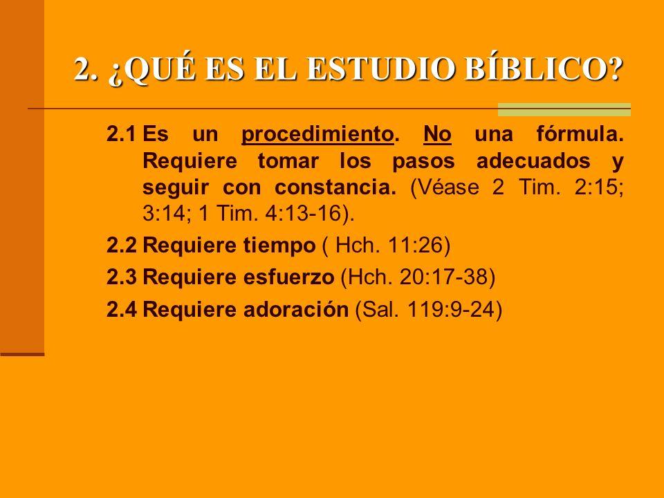 2.¿QUÉ ES EL ESTUDIO BÍBLICO? 2.1Es un procedimiento. No una fórmula. Requiere tomar los pasos adecuados y seguir con constancia. (Véase 2 Tim. 2:15;