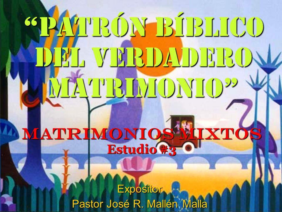 Patrón Bíblico del Verdadero Matrimonio MATRIMONIOS MIXTOS Estudio #3 Expositor Pastor José R. Mallén Malla