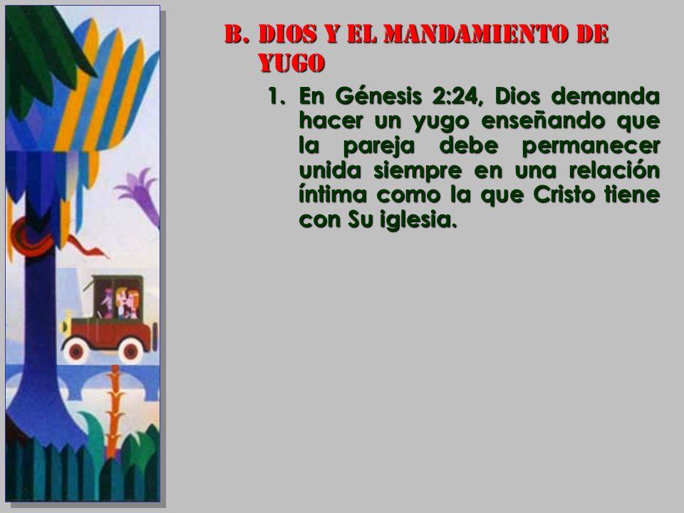 B.DIOS Y EL MANDAMIENTO DE YUGO 1.En Génesis 2:24, Dios demanda hacer un yugo enseñando que la pareja debe permanecer unida siempre en una relación ín
