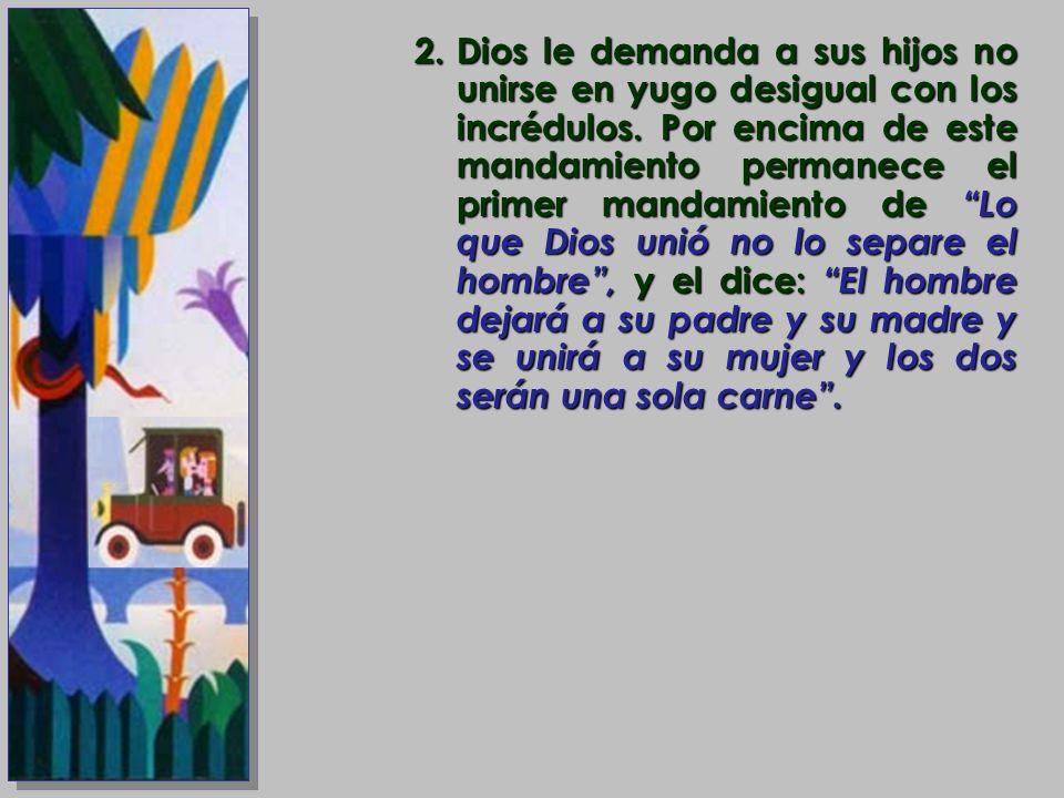 2.Dios le demanda a sus hijos no unirse en yugo desigual con los incrédulos. Por encima de este mandamiento permanece el primer mandamiento de Lo que