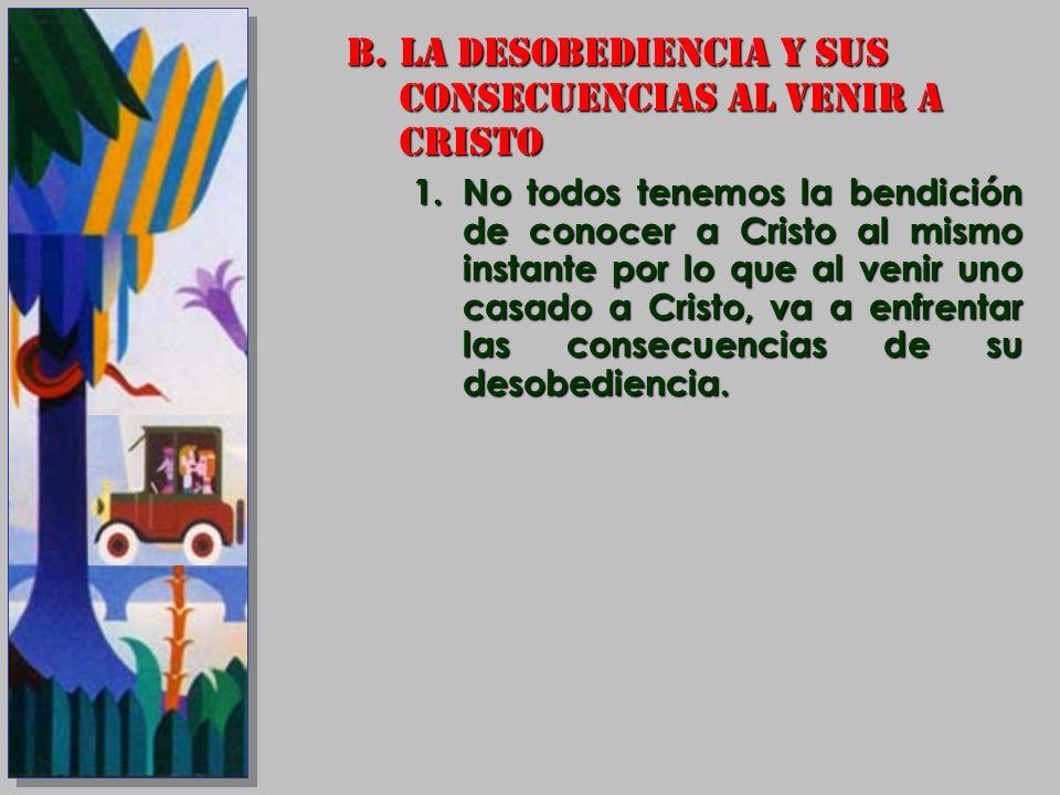 B.LA DESOBEDIENCIA Y SUS CONSECUENCIAS AL VENIR A CRISTO 1.No todos tenemos la bendición de conocer a Cristo al mismo instante por lo que al venir uno