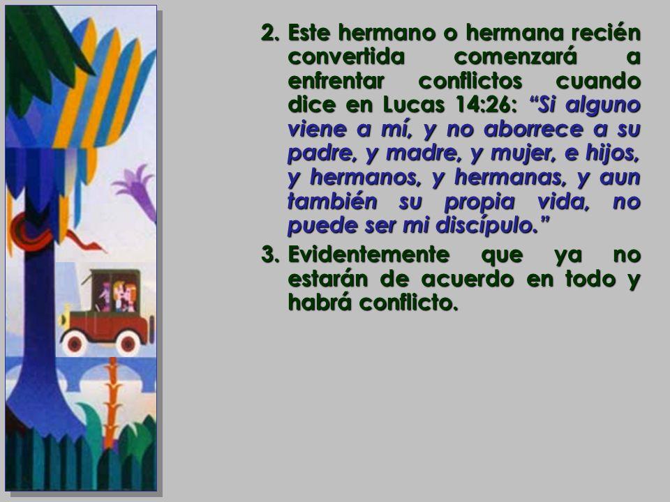 2.Este hermano o hermana recién convertida comenzará a enfrentar conflictos cuando dice en Lucas 14:26: Si alguno viene a mí, y no aborrece a su padre