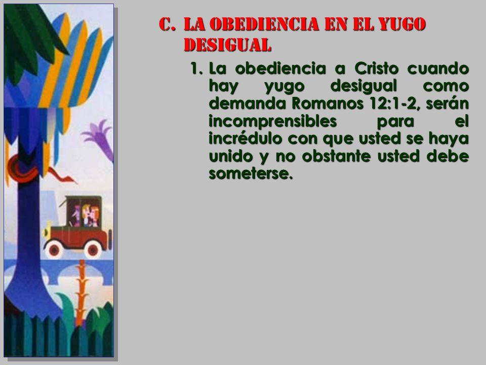 C.LA OBEDIENCIA EN EL YUGO DESIGUAL 1.La obediencia a Cristo cuando hay yugo desigual como demanda Romanos 12:1-2, serán incomprensibles para el incré