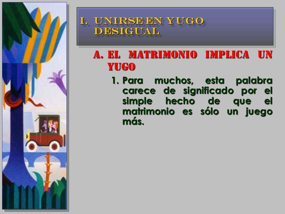 A.EL MATRIMONIO IMPLICA UN YUGO 1.Para muchos, esta palabra carece de significado por el simple hecho de que el matrimonio es sólo un juego más. I.UNI