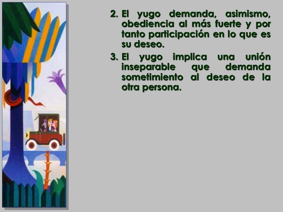 2.El yugo demanda, asimismo, obediencia al más fuerte y por tanto participación en lo que es su deseo. 3.El yugo implica una unión inseparable que dem