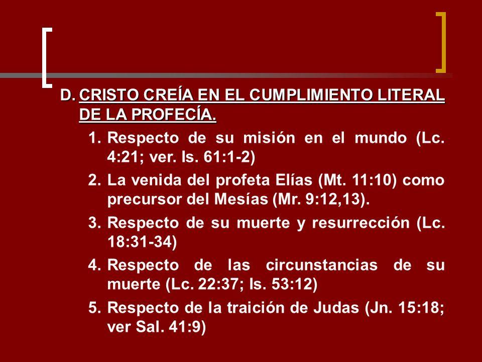 D.CRISTO CREÍA EN EL CUMPLIMIENTO LITERAL DE LA PROFECÍA. 1.Respecto de su misión en el mundo (Lc. 4:21; ver. Is. 61:1-2) 2.La venida del profeta Elía