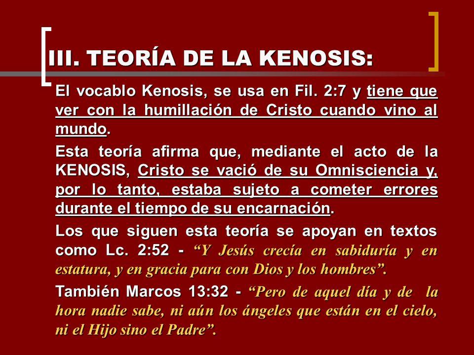 III. TEORÍA DE LA KENOSIS: El vocablo Kenosis, se usa en Fil. 2:7 y tiene que ver con la humillación de Cristo cuando vino al mundo. Esta teoría afirm