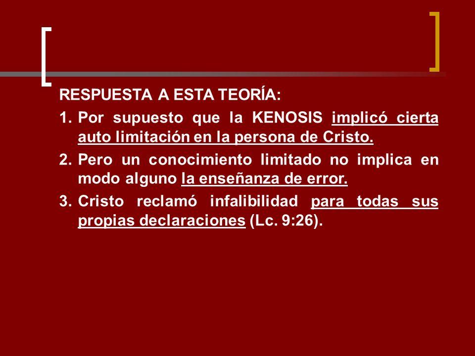 RESPUESTA A ESTA TEORÍA: 1.Por supuesto que la KENOSIS implicó cierta auto limitación en la persona de Cristo. 2.Pero un conocimiento limitado no impl