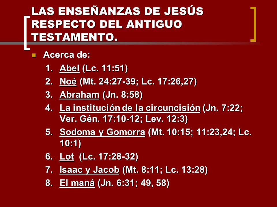 LAS ENSEÑANZAS DE JESÚS RESPECTO DEL ANTIGUO TESTAMENTO. Acerca de: Acerca de: 1.Abel (Lc. 11:51) 2.Noé (Mt. 24:27-39; Lc. 17:26,27) 3.Abraham (Jn. 8:
