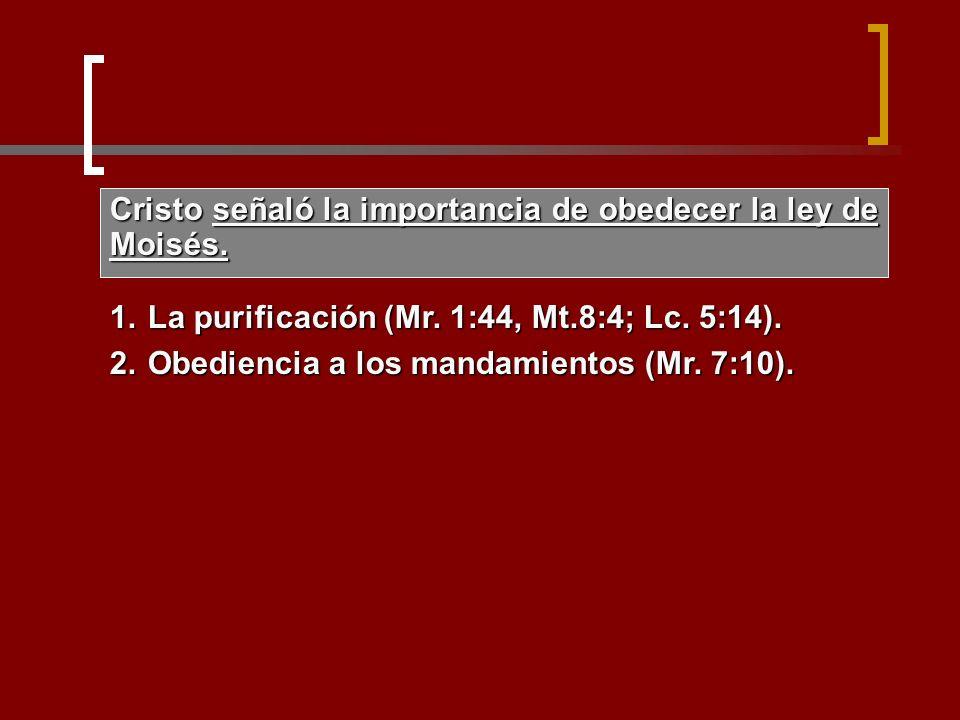 Cristo señaló la importancia de obedecer la ley de Moisés. 1.La purificación (Mr. 1:44, Mt.8:4; Lc. 5:14). 2.Obediencia a los mandamientos (Mr. 7:10).