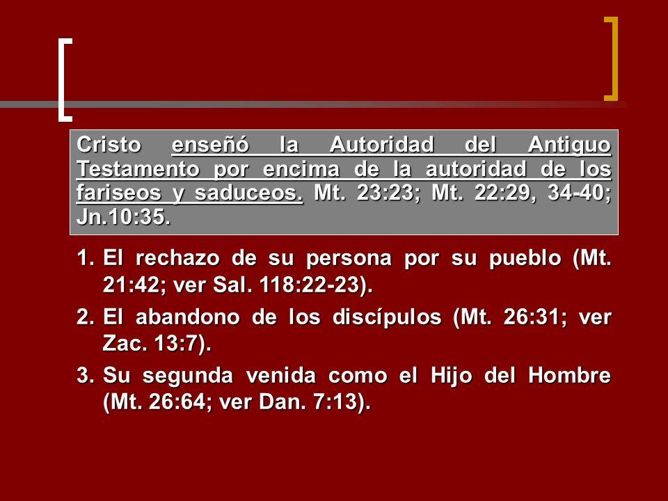 1.El rechazo de su persona por su pueblo (Mt. 21:42; ver Sal. 118:22-23). 2.El abandono de los discípulos (Mt. 26:31; ver Zac. 13:7). 3.Su segunda ven