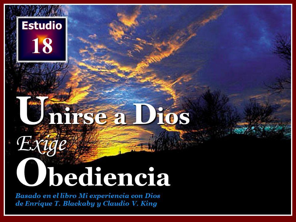 Estudio 18 U nirse a D ios Exige O bediencia Basado en el libro Mi experiencia con Dios de Enrique T. Blackaby y Claudio V. King