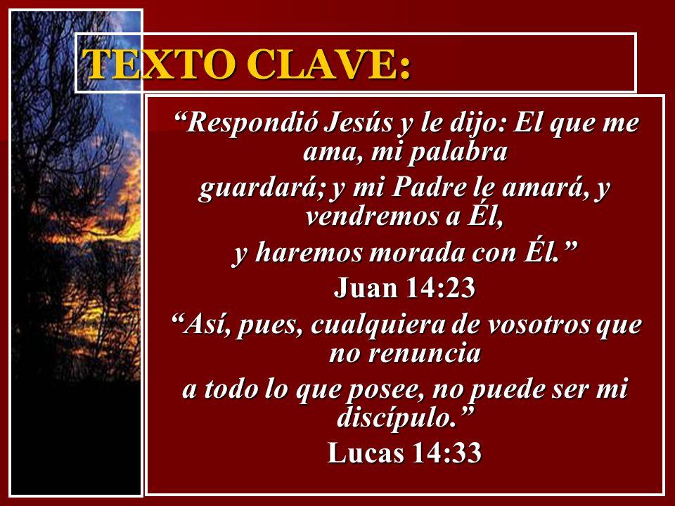TEXTO CLAVE: Respondió Jesús y le dijo: El que me ama, mi palabra guardará; y mi Padre le amará, y vendremos a Él, y haremos morada con Él. Juan 14:23