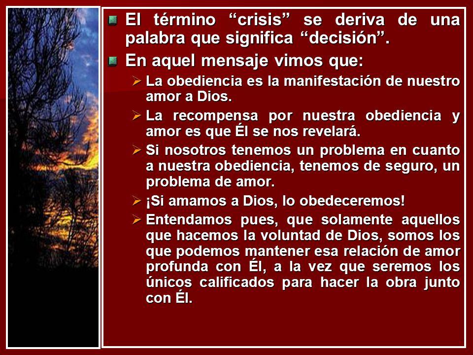 El término crisis se deriva de una palabra que significa decisión. En aquel mensaje vimos que: La obediencia es la manifestación de nuestro amor a Dio