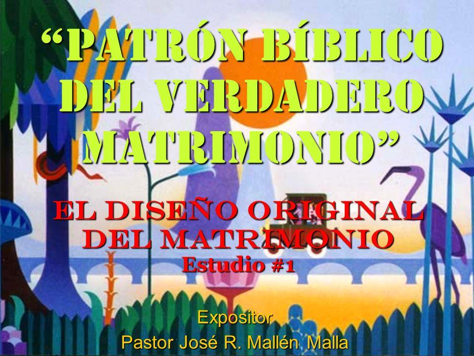 Patrón Bíblico del Verdadero Matrimonio EL DISEÑO ORIGINAL DEL MATRIMONIO Estudio #1 Expositor Pastor José R. Mallén Malla