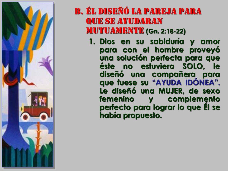 B.ÉL DISEÑÓ LA PAREJA PARA QUE SE AYUDARAN MUTUAMENTE (Gn. 2:18-22) 1.Dios en su sabiduría y amor para con el hombre proveyó una solución perfecta par