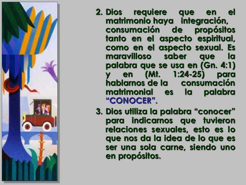 2.Dios requiere que en el matrimonio haya integración, consumación de propósitos tanto en el aspecto espiritual, como en el aspecto sexual. Es maravil