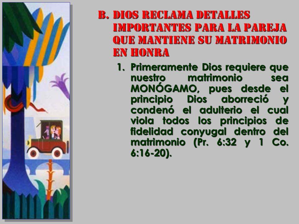 B.DIOS RECLAMA DETALLES IMPORTANTES PARA LA PAREJA QUE MANTIENE SU MATRIMONIO EN HONRA 1.Primeramente Dios requiere que nuestro matrimonio sea MONÓGAM