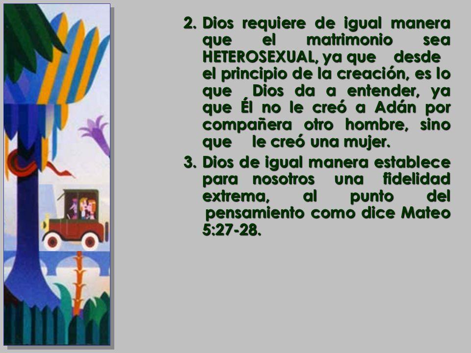 2.Dios requiere de igual manera que el matrimonio sea HETEROSEXUAL, ya que desde el principio de la creación, es lo que Dios da a entender, ya que Él