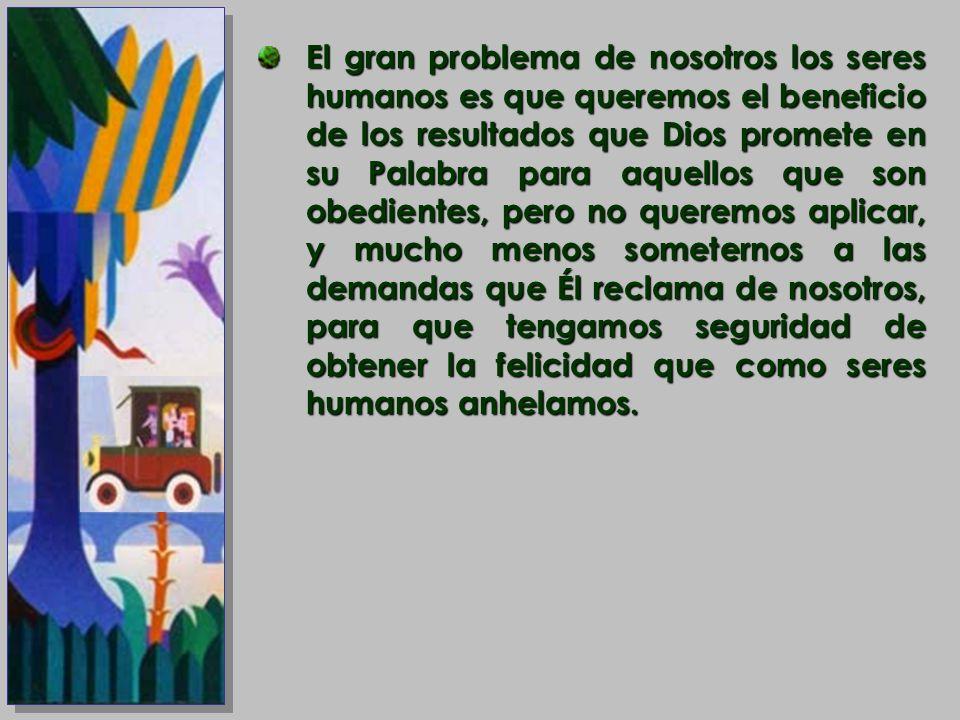 El gran problema de nosotros los seres humanos es que queremos el beneficio de los resultados que Dios promete en su Palabra para aquellos que son obe