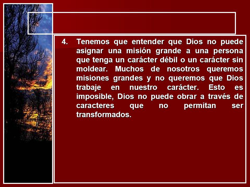 4.Tenemos que entender que Dios no puede asignar una misión grande a una persona que tenga un carácter débil o un carácter sin moldear. Muchos de noso