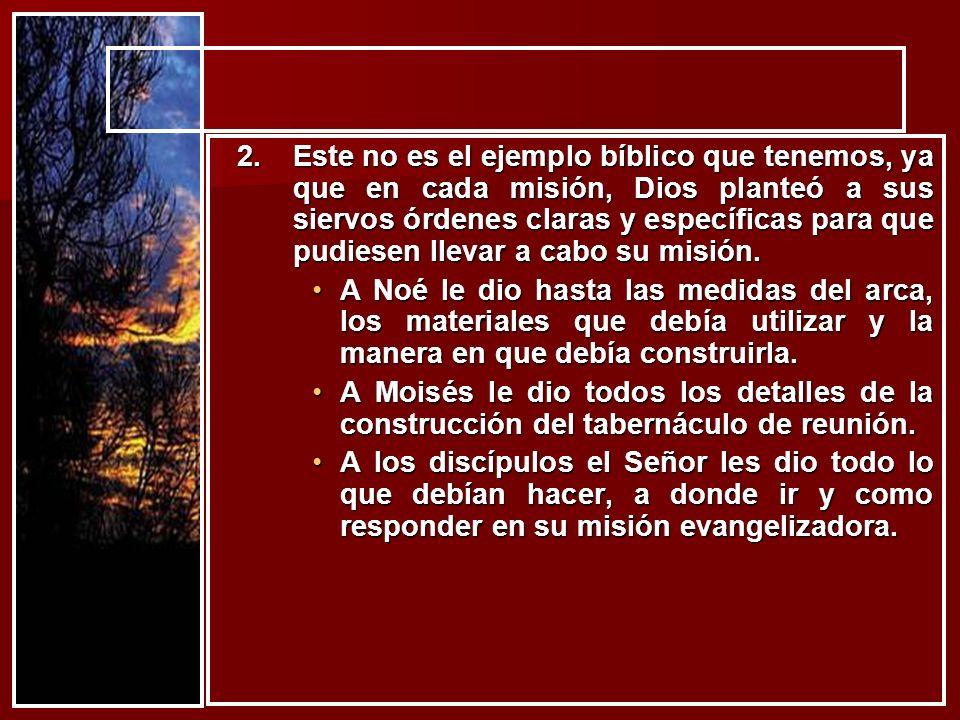 2.Este no es el ejemplo bíblico que tenemos, ya que en cada misión, Dios planteó a sus siervos órdenes claras y específicas para que pudiesen llevar a