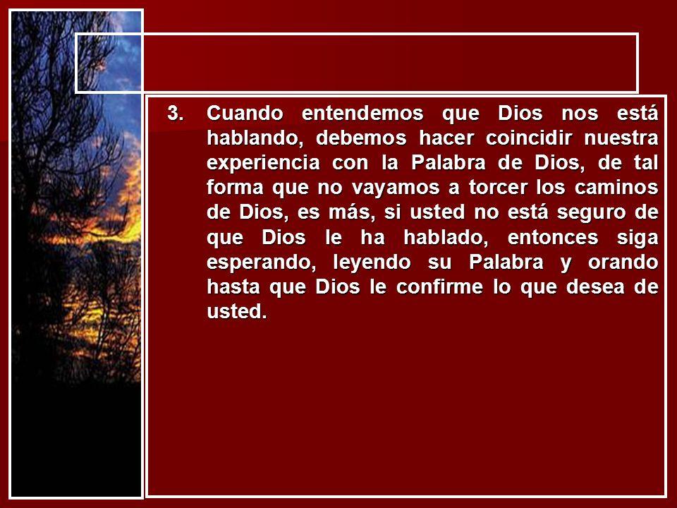 3.Cuando entendemos que Dios nos está hablando, debemos hacer coincidir nuestra experiencia con la Palabra de Dios, de tal forma que no vayamos a torc