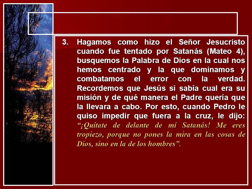 3.Hagamos como hizo el Señor Jesucristo cuando fue tentado por Satanás (Mateo 4), busquemos la Palabra de Dios en la cual nos hemos centrado y la que