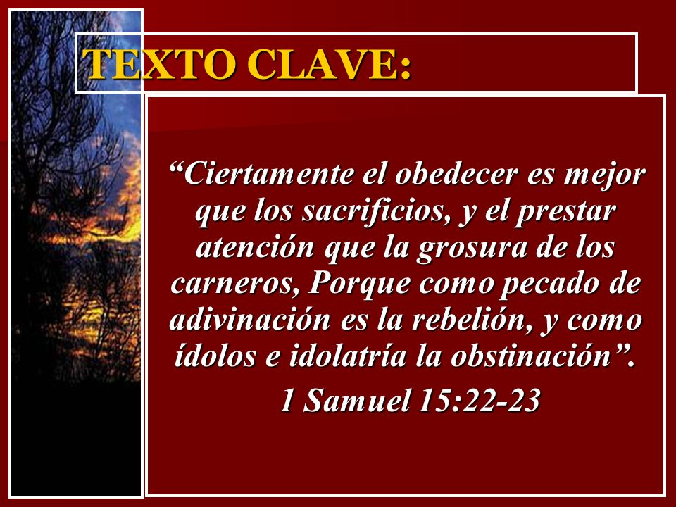 TEXTO CLAVE: Ciertamente el obedecer es mejor que los sacrificios, y el prestar atención que la grosura de los carneros, Porque como pecado de adivina