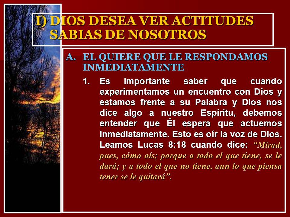 I)DIOS DESEA VER ACTITUDES SABIAS DE NOSOTROS 1.Es importante saber que cuando experimentamos un encuentro con Dios y estamos frente a su Palabra y Di
