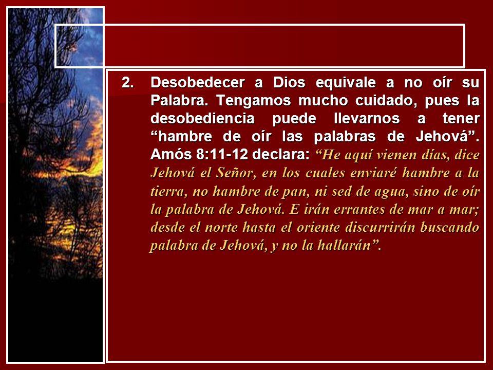 2.Desobedecer a Dios equivale a no oír su Palabra. Tengamos mucho cuidado, pues la desobediencia puede llevarnos a tener hambre de oír las palabras de