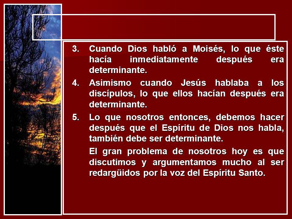 3.Cuando Dios habló a Moisés, lo que éste hacía inmediatamente después era determinante. 4.Asimismo cuando Jesús hablaba a los discípulos, lo que ello