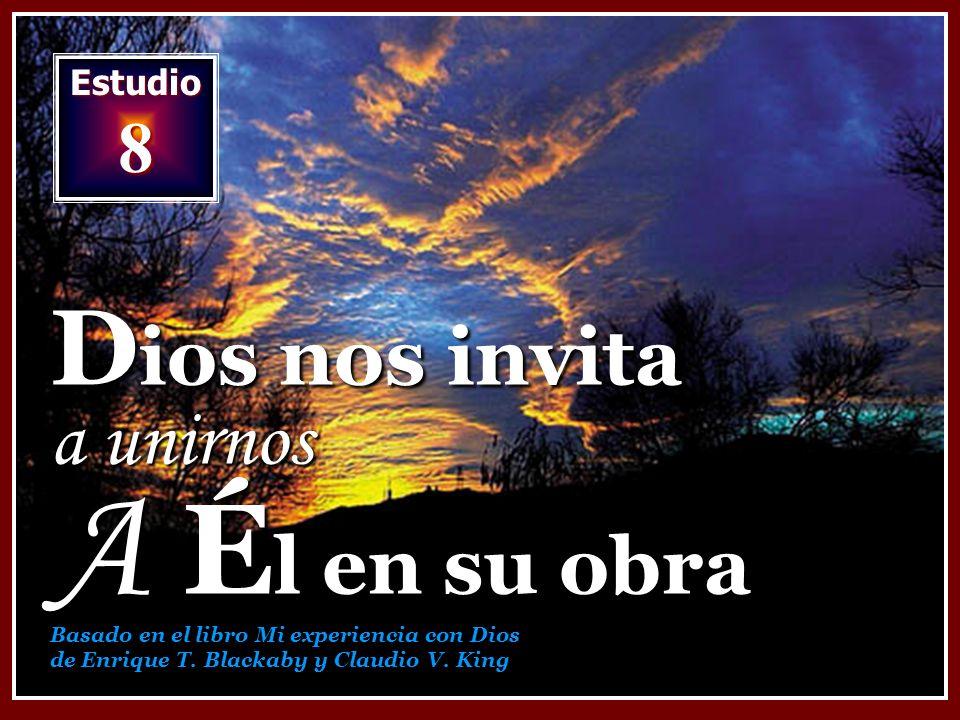 Estudio 8 D ios nos invita a unirnos A É l en su obra Basado en el libro Mi experiencia con Dios de Enrique T. Blackaby y Claudio V. King
