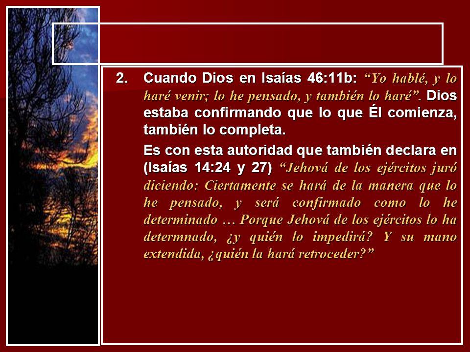 2.Cuando Dios en Isaías 46:11b: Yo hablé, y lo haré venir; lo he pensado, y también lo haré. Dios estaba confirmando que lo que Él comienza, también l