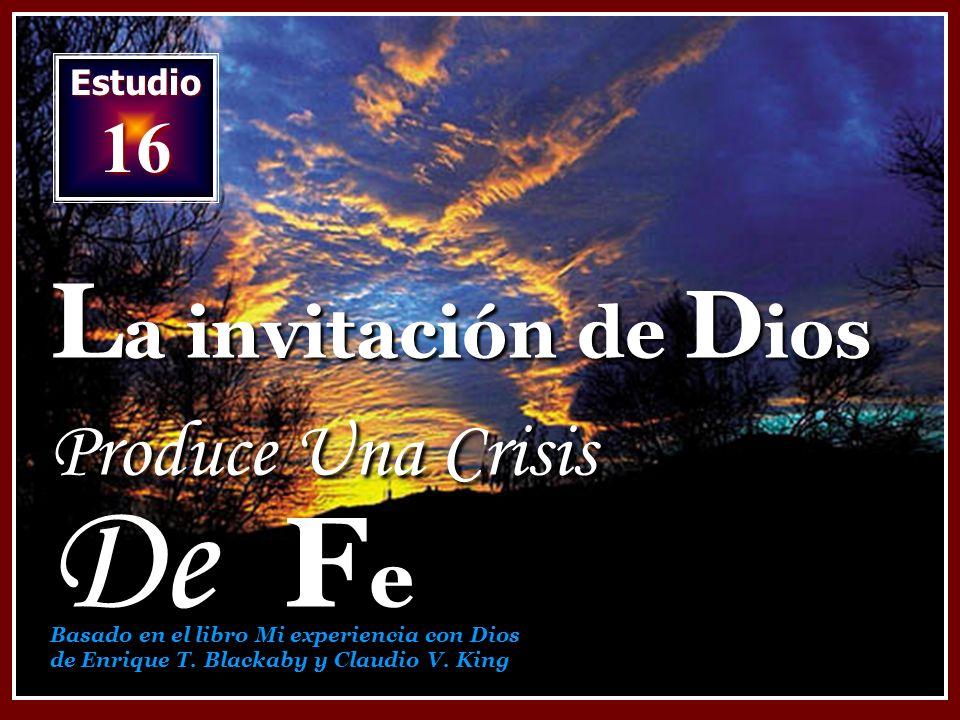 Estudio 16 L a invitación de D ios Produce Una Crisis De F e Basado en el libro Mi experiencia con Dios de Enrique T.