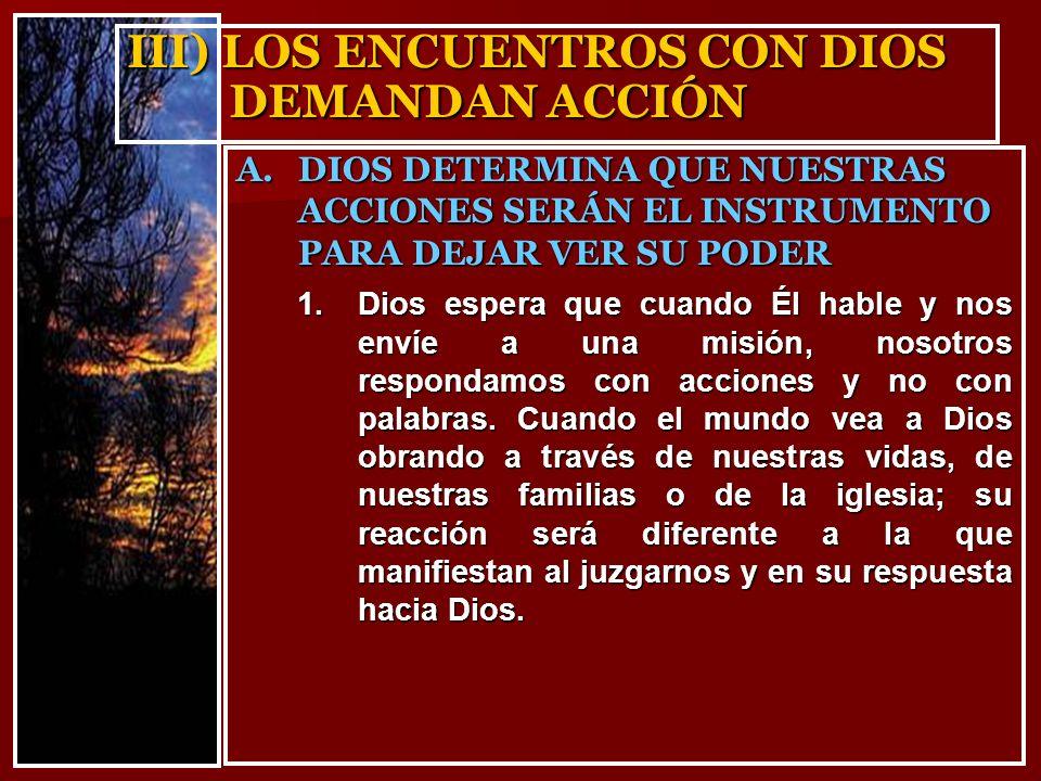III) LOS ENCUENTROS CON DIOS DEMANDAN ACCIÓN 1.Dios espera que cuando Él hable y nos envíe a una misión, nosotros respondamos con acciones y no con palabras.