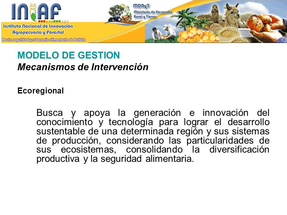 MODELO DE GESTION Mecanismos de Intervención Ecoregional Busca y apoya la generación e innovación del conocimiento y tecnología para lograr el desarro