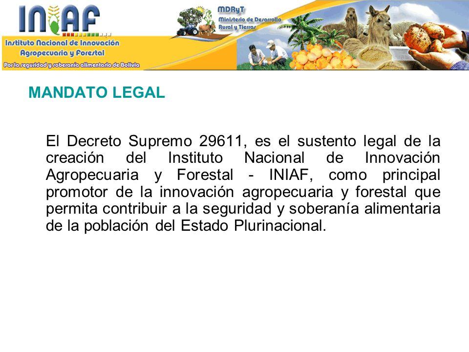 MANDATO LEGAL El Decreto Supremo 29611, es el sustento legal de la creación del Instituto Nacional de Innovación Agropecuaria y Forestal - INIAF, como