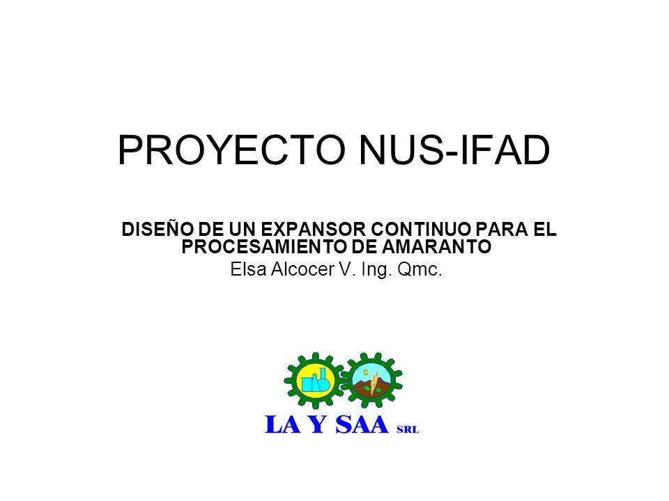 PROYECTO NUS-IFAD DISEÑO DE UN EXPANSOR CONTINUO PARA EL PROCESAMIENTO DE AMARANTO Elsa Alcocer V. Ing. Qmc.