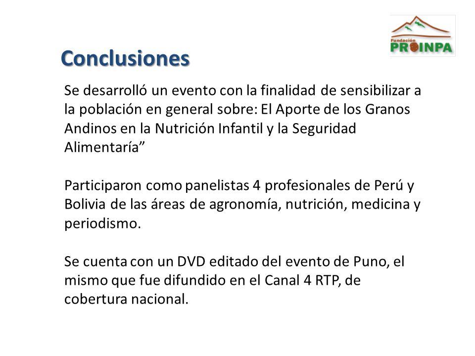 Conclusiones Se desarrolló un evento con la finalidad de sensibilizar a la población en general sobre: El Aporte de los Granos Andinos en la Nutrición Infantil y la Seguridad Alimentaría Participaron como panelistas 4 profesionales de Perú y Bolivia de las áreas de agronomía, nutrición, medicina y periodismo.