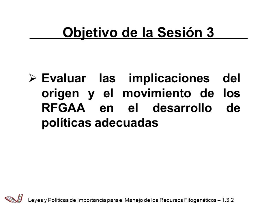 Objetivo de la Sesión 3 Evaluar las implicaciones del origen y el movimiento de los RFGAA en el desarrollo de políticas adecuadas Leyes y Políticas de
