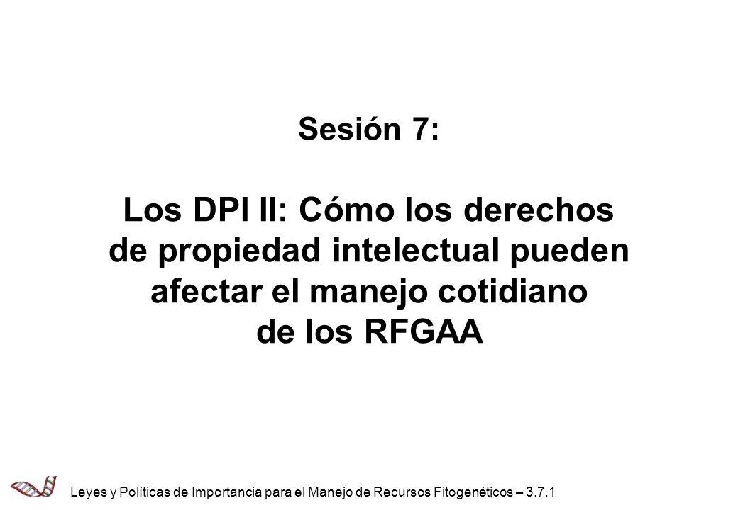 Sesión 7: Los DPI II: Cómo los derechos de propiedad intelectual pueden afectar el manejo cotidiano de los RFGAA Leyes y Políticas de Importancia para el Manejo de Recursos Fitogenéticos – 3.7.1