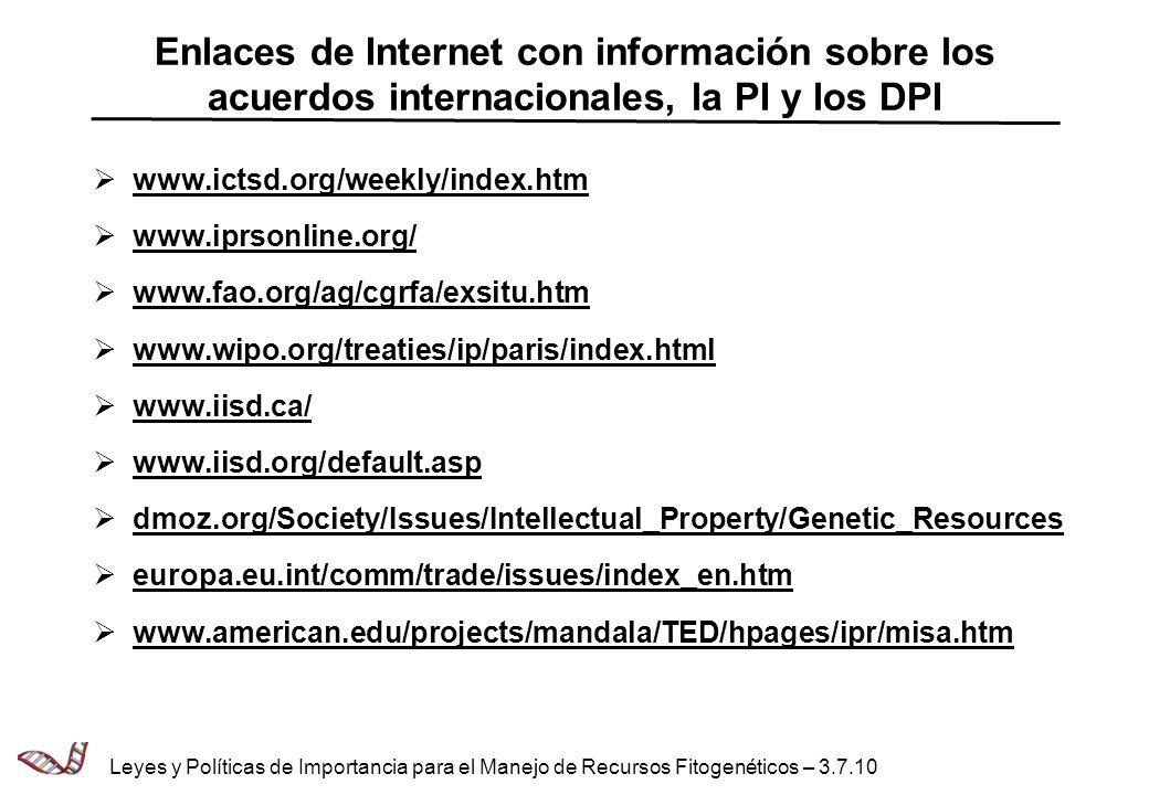 Enlaces de Internet con información sobre los acuerdos internacionales, la PI y los DPI www.ictsd.org/weekly/index.htm www.iprsonline.org/ www.fao.org/ag/cgrfa/exsitu.htm www.wipo.org/treaties/ip/paris/index.html www.iisd.ca/ www.iisd.org/default.asp dmoz.org/Society/Issues/Intellectual_Property/Genetic_Resources europa.eu.int/comm/trade/issues/index_en.htm www.american.edu/projects/mandala/TED/hpages/ipr/misa.htm Leyes y Políticas de Importancia para el Manejo de Recursos Fitogenéticos – 3.7.10